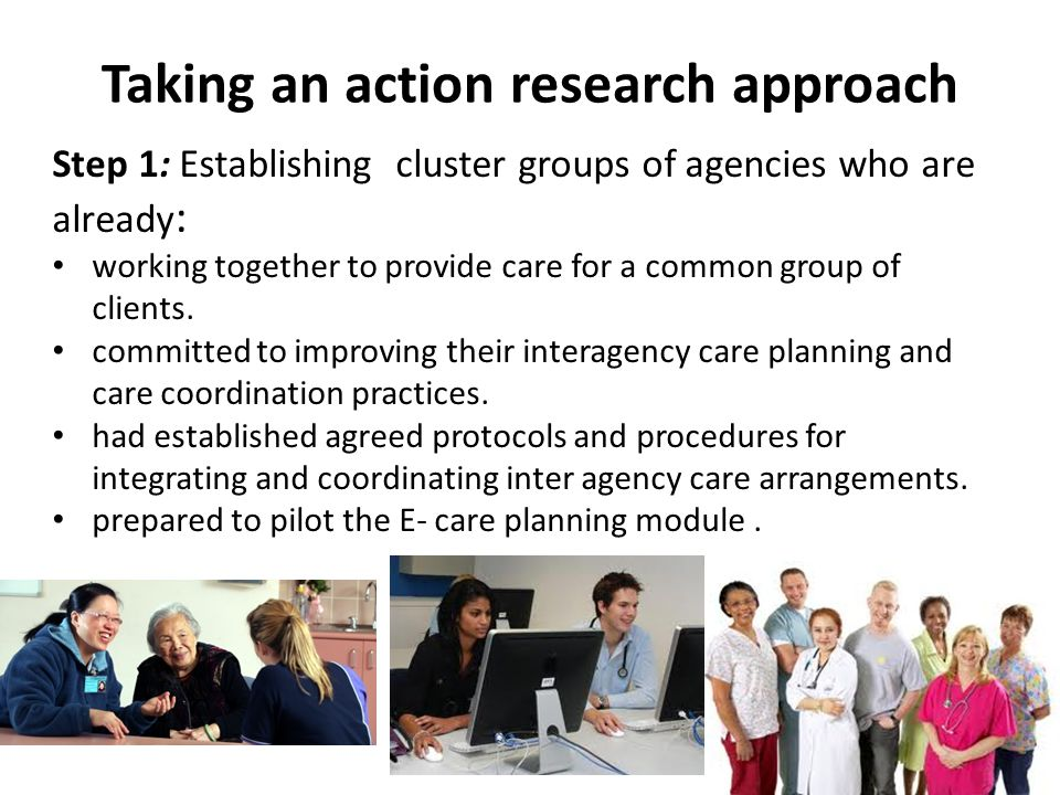Taking an action research approach Step 1: Establishing cluster groups of agencies who are already : working together to provide care for a common group of clients.