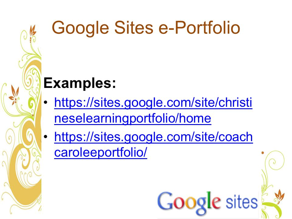 Google Sites e-Portfolio Examples: https://sites.google.com/site/christi neselearningportfolio/homehttps://sites.google.com/site/christi neselearningportfolio/home https://sites.google.com/site/coach caroleeportfolio/https://sites.google.com/site/coach caroleeportfolio/