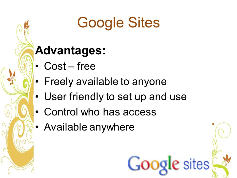 Google Sites Advantages: Cost – free Freely available to anyone User friendly to set up and use Control who has access Available anywhere