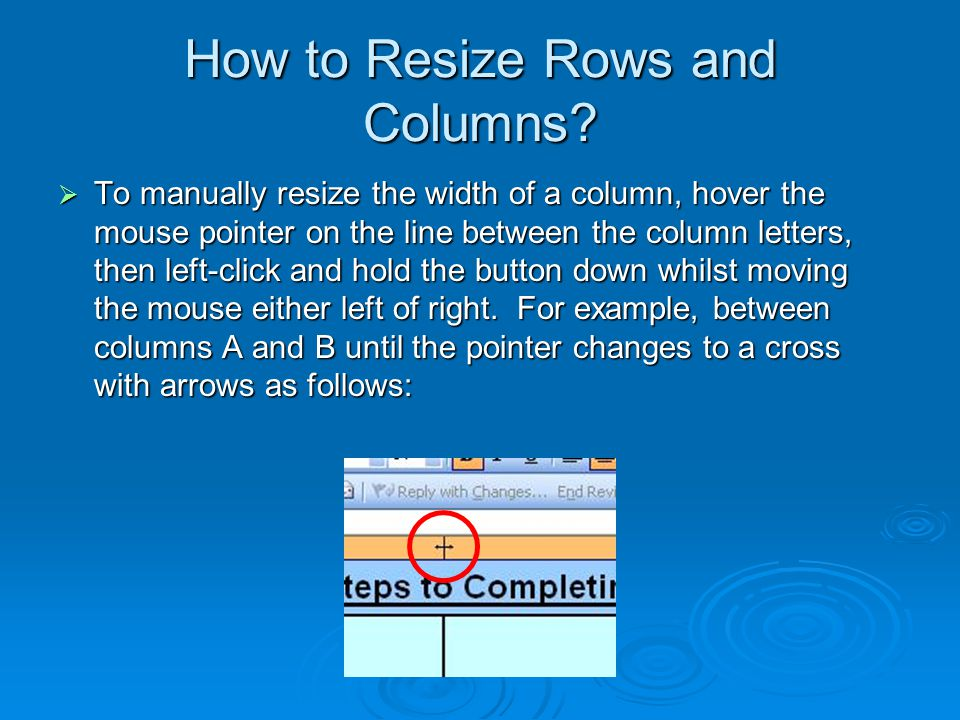 How to Resize Rows and Columns?  To manually resize the width of a column, hover the mouse pointer on the line between the column letters, then left-