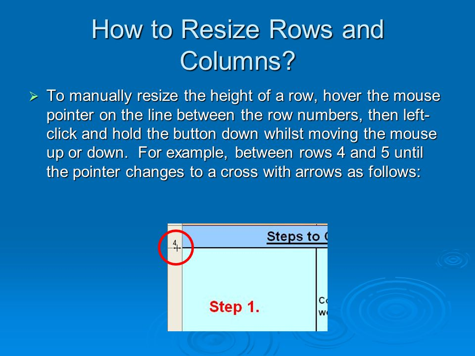 How to Resize Rows and Columns?  To manually resize the height of a row, hover the mouse pointer on the line between the row numbers, then left- clic