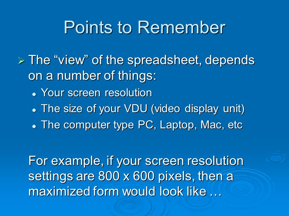 "Points to Remember  The ""view"" of the spreadsheet, depends on a number of things: Your screen resolution Your screen resolution The size of your VDU"