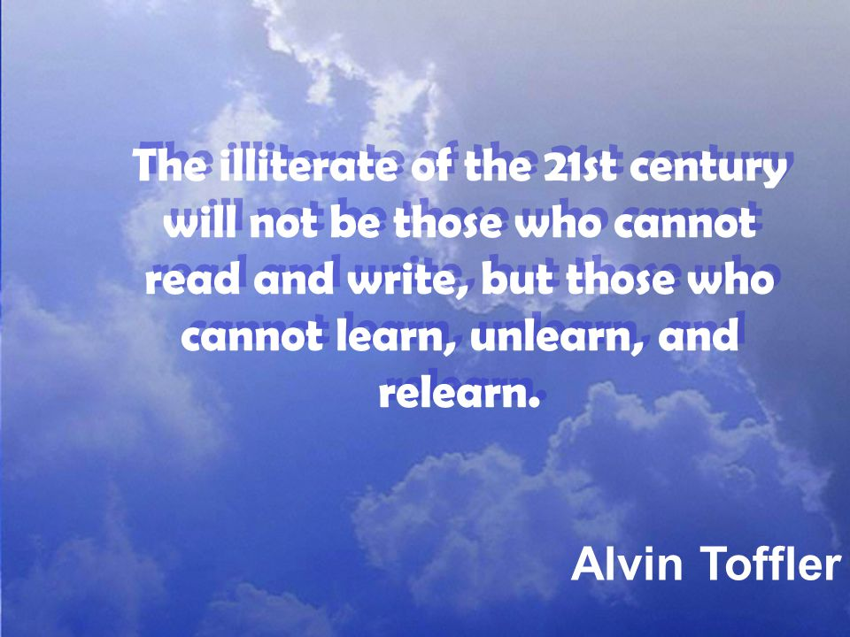 The illiterate of the 21st century will not be those who cannot read and write, but those who cannot learn, unlearn, and relearn.