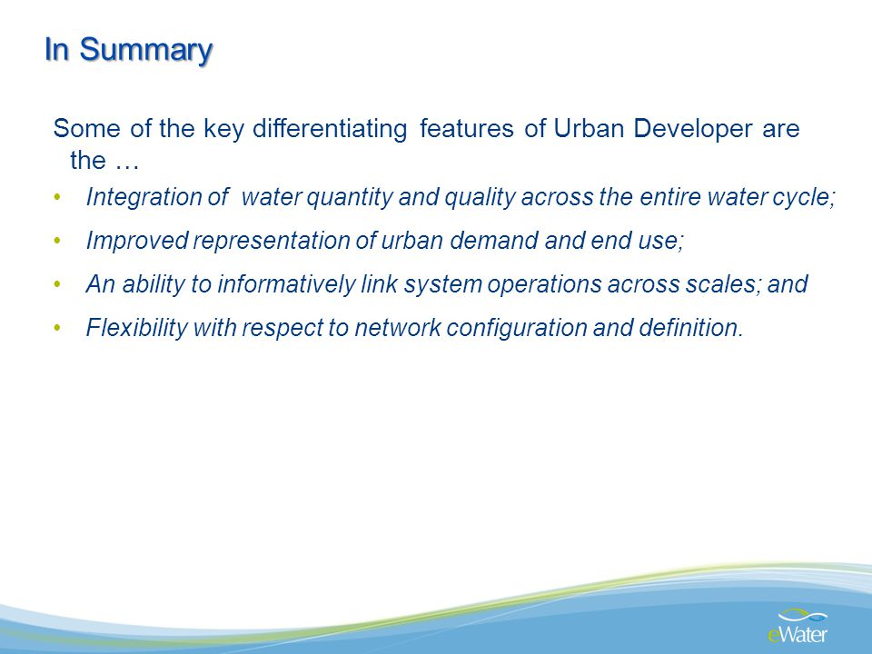 Some of the key differentiating features of Urban Developer are the … Integration of water quantity and quality across the entire water cycle; Improved representation of urban demand and end use; An ability to informatively link system operations across scales; and Flexibility with respect to network configuration and definition.