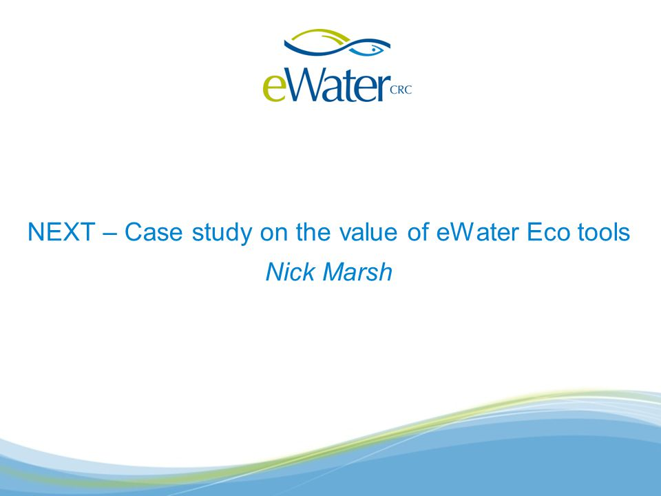 NEXT – Case study on the value of eWater Eco tools Nick Marsh