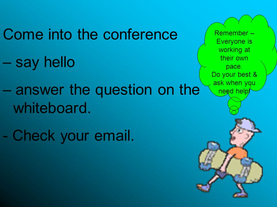 Come into the conference – say hello – answer the question on the whiteboard. - Check your email. Remember – Everyone is working at their own pace. Do