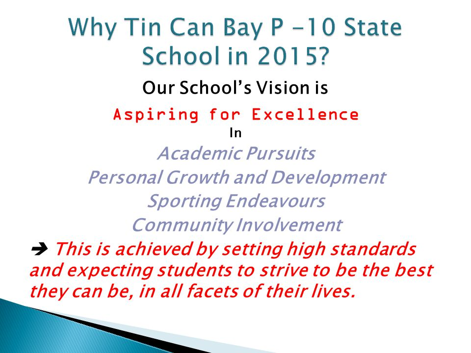 Our School's Vision is Aspiring for Excellence In Academic Pursuits Personal Growth and Development Sporting Endeavours Community Involvement  This is achieved by setting high standards and expecting students to strive to be the best they can be, in all facets of their lives.