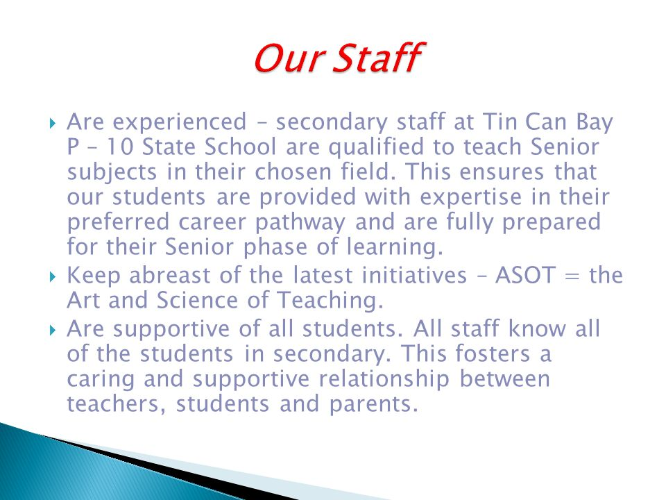  Are experienced – secondary staff at Tin Can Bay P – 10 State School are qualified to teach Senior subjects in their chosen field.