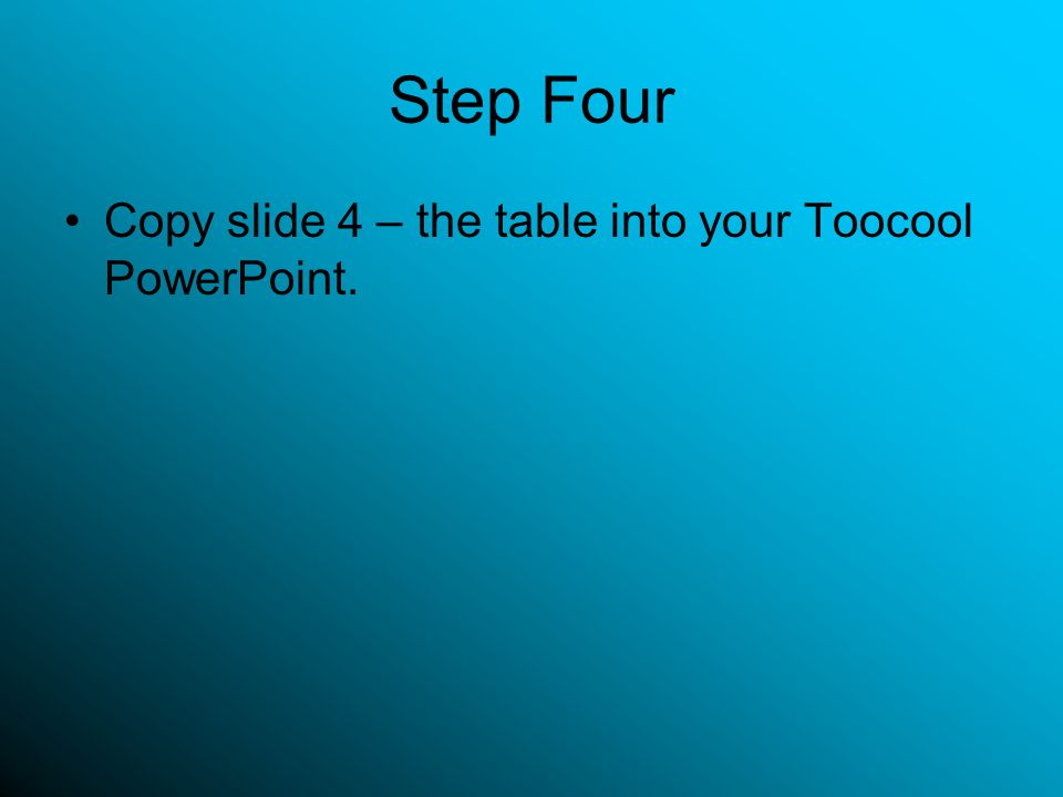 Step Four Copy slide 4 – the table into your Toocool PowerPoint.