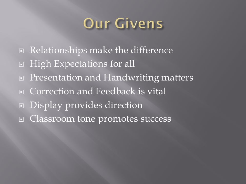  Relationships make the difference  High Expectations for all  Presentation and Handwriting matters  Correction and Feedback is vital  Display provides direction  Classroom tone promotes success