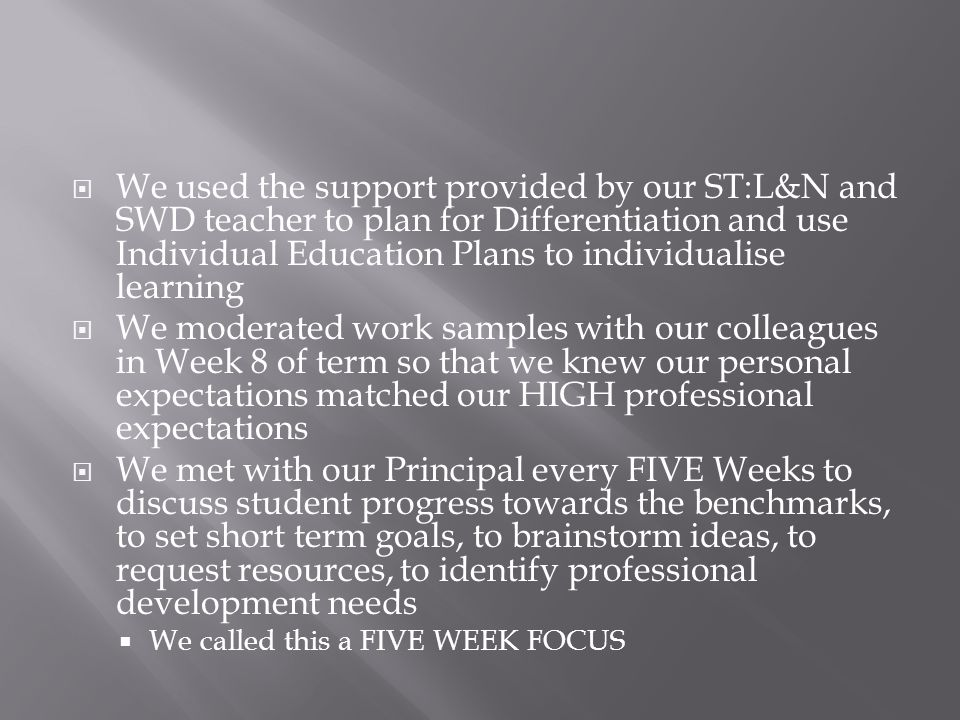  We used the support provided by our ST:L&N and SWD teacher to plan for Differentiation and use Individual Education Plans to individualise learning  We moderated work samples with our colleagues in Week 8 of term so that we knew our personal expectations matched our HIGH professional expectations  We met with our Principal every FIVE Weeks to discuss student progress towards the benchmarks, to set short term goals, to brainstorm ideas, to request resources, to identify professional development needs  We called this a FIVE WEEK FOCUS