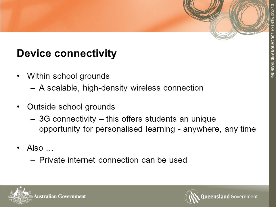 Within school grounds –A scalable, high-density wireless connection Outside school grounds –3G connectivity – this offers students an unique opportunity for personalised learning - anywhere, any time Also … –Private internet connection can be used Device connectivity