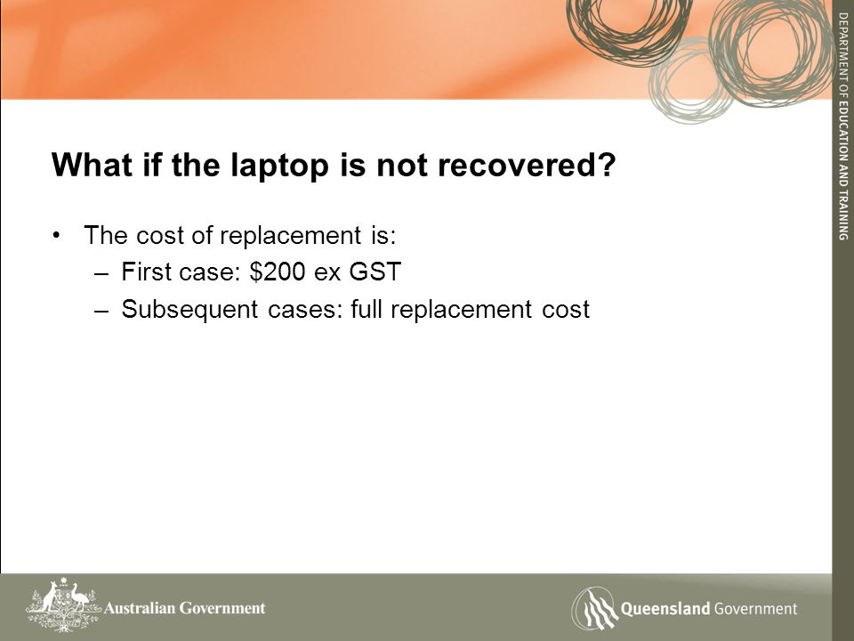 The cost of replacement is: –First case: $200 ex GST –Subsequent cases: full replacement cost What if the laptop is not recovered