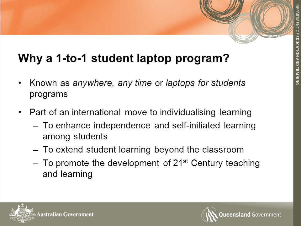 Known as anywhere, any time or laptops for students programs Part of an international move to individualising learning –To enhance independence and self-initiated learning among students –To extend student learning beyond the classroom –To promote the development of 21 st Century teaching and learning Why a 1-to-1 student laptop program