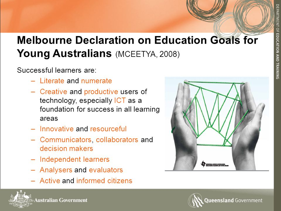 Successful learners are: –Literate and numerate –Creative and productive users of technology, especially ICT as a foundation for success in all learning areas –Innovative and resourceful –Communicators, collaborators and decision makers –Independent learners –Analysers and evaluators –Active and informed citizens Melbourne Declaration on Education Goals for Young Australians (MCEETYA, 2008)