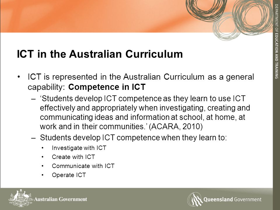 ICT in the Australian Curriculum ICT is represented in the Australian Curriculum as a general capability: Competence in ICT –'Students develop ICT competence as they learn to use ICT effectively and appropriately when investigating, creating and communicating ideas and information at school, at home, at work and in their communities.' (ACARA, 2010) –Students develop ICT competence when they learn to: Investigate with ICT Create with ICT Communicate with ICT Operate ICT