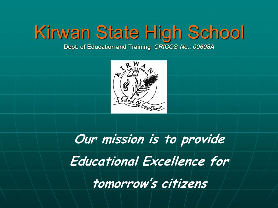 Kirwan State High School Dept. of Education and Training CRICOS No.: 00608A Our mission is to provide Educational Excellence for tomorrow's citizens