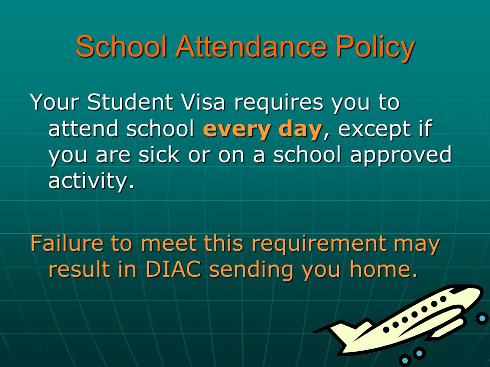 School Attendance Policy Your Student Visa requires you to attend school every day, except if you are sick or on a school approved activity. Failure t