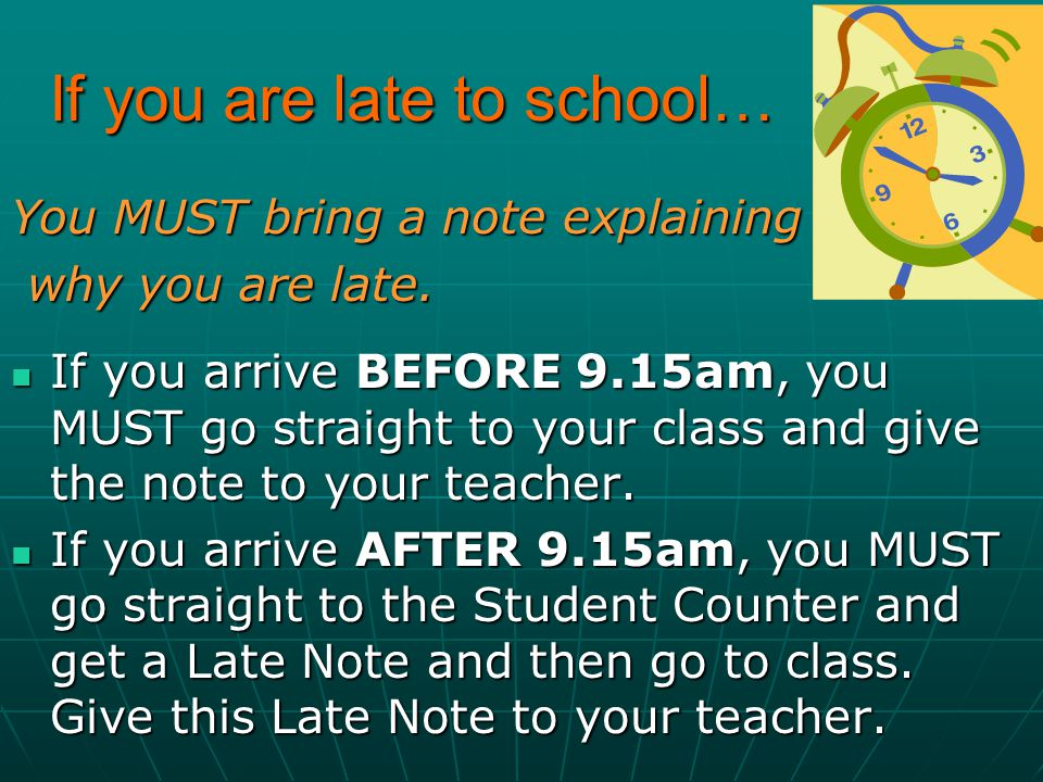 If you are late to school… You MUST bring a note explaining why you are late. why you are late. If you arrive BEFORE 9.15am, you MUST go straight to y