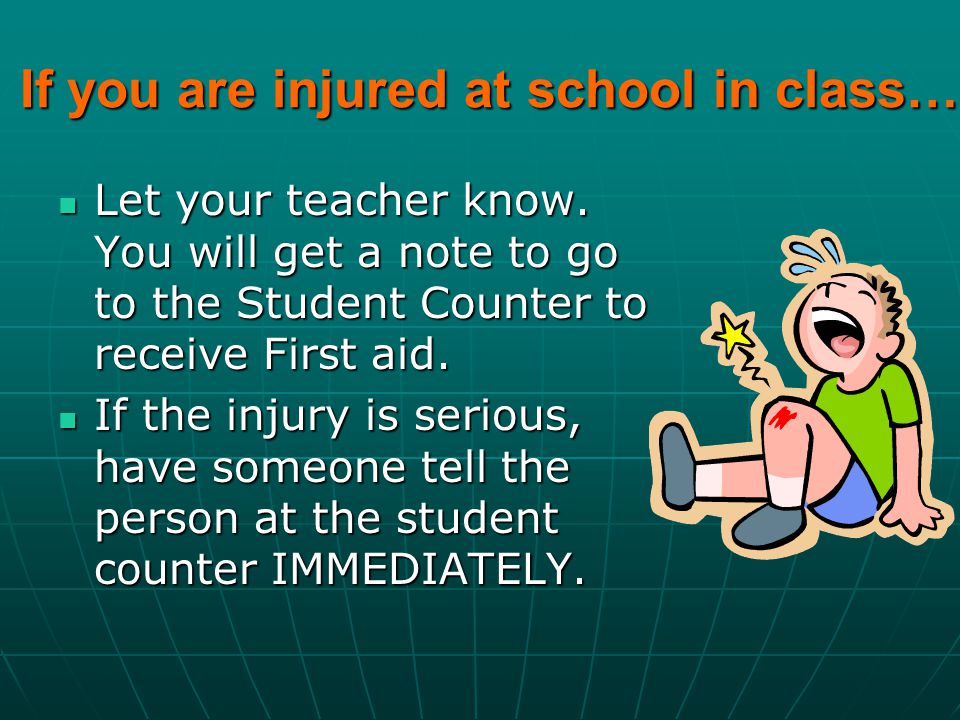 If you are injured at school in class… Let your teacher know.