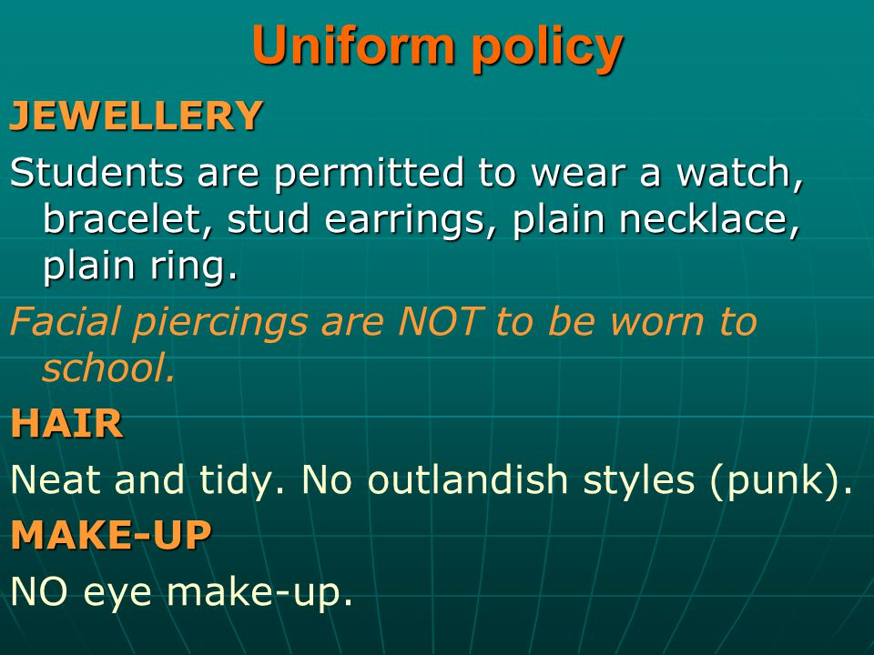 Uniform policy JEWELLERY Students are permitted to wear a watch, bracelet, stud earrings, plain necklace, plain ring. Facial piercings are NOT to be w