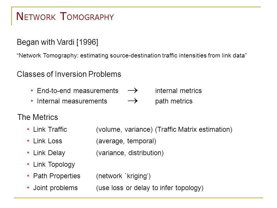 N ETWORK T OMOGRAPHY The Metrics Link Traffic(volume, variance) (Traffic Matrix estimation) Link Loss(average, temporal) Link Delay(variance, distribution) Link Topology Path Properties(network `kriging') Joint problems(use loss or delay to infer topology) Began with Vardi [1996] Network Tomography: estimating source-destination traffic intensities from link data Classes of Inversion Problems End-to-end measurements  internal metrics Internal measurements  path metrics