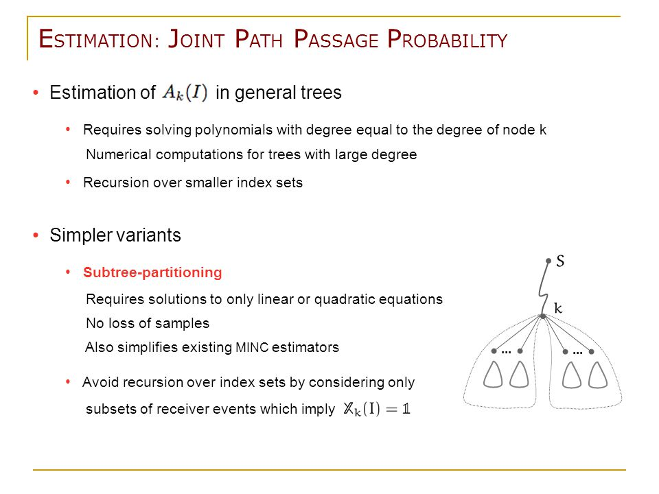Estimation of in general trees Requires solving polynomials with degree equal to the degree of node k Numerical computations for trees with large degree Recursion over smaller index sets Simpler variants Subtree-partitioning Requires solutions to only linear or quadratic equations No loss of samples Also simplifies existing MINC estimators Avoid recursion over index sets by considering only subsets of receiver events which imply E STIMATION: J OINT P ATH P ASSAGE P ROBABILITY...