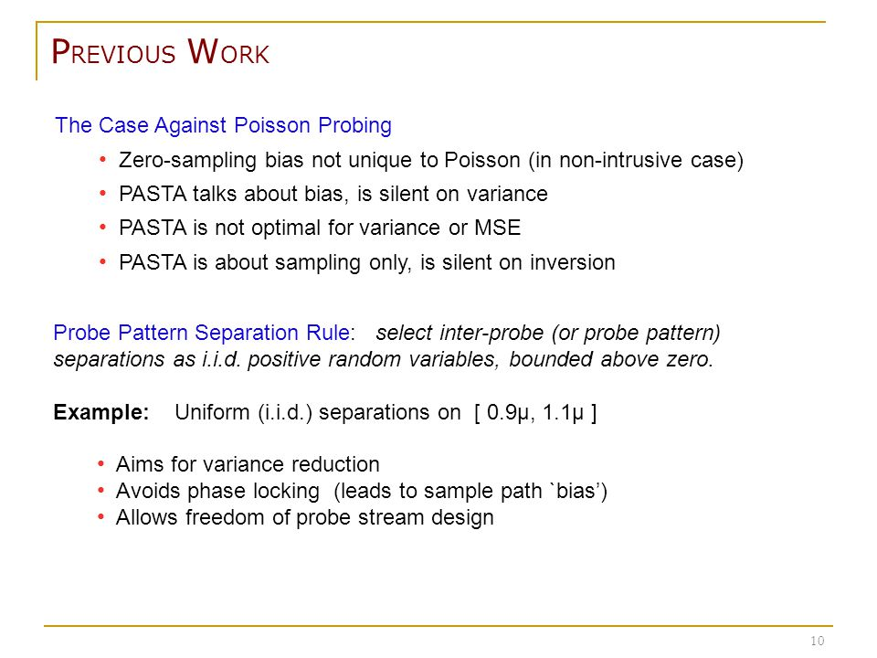 The Case Against Poisson Probing Zero-sampling bias not unique to Poisson (in non-intrusive case) PASTA talks about bias, is silent on variance PASTA is not optimal for variance or MSE PASTA is about sampling only, is silent on inversion P REVIOUS W ORK 10 Probe Pattern Separation Rule: select inter-probe (or probe pattern) separations as i.i.d.
