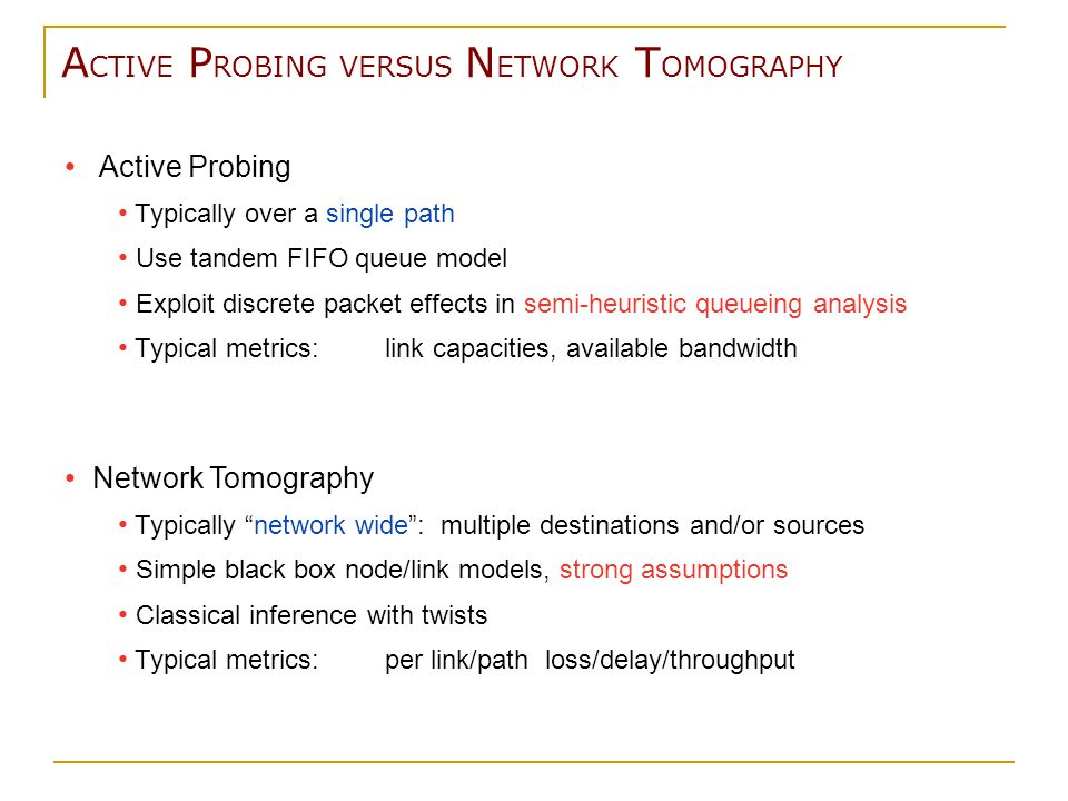 A CTIVE P ROBING VERSUS N ETWORK T OMOGRAPHY Network Tomography Typically network wide : multiple destinations and/or sources Simple black box node/link models, strong assumptions Classical inference with twists Typical metrics:per link/path loss/delay/throughput Active Probing Typically over a single path Use tandem FIFO queue model Exploit discrete packet effects in semi-heuristic queueing analysis Typical metrics:link capacities, available bandwidth