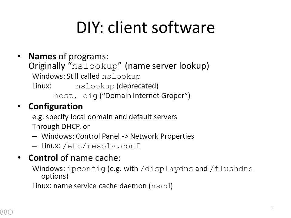 "7 DIY: client software Names of programs: Originally "" nslookup "" (name server lookup) Windows: Still called nslookup Linux: nslookup (deprecated) hos"