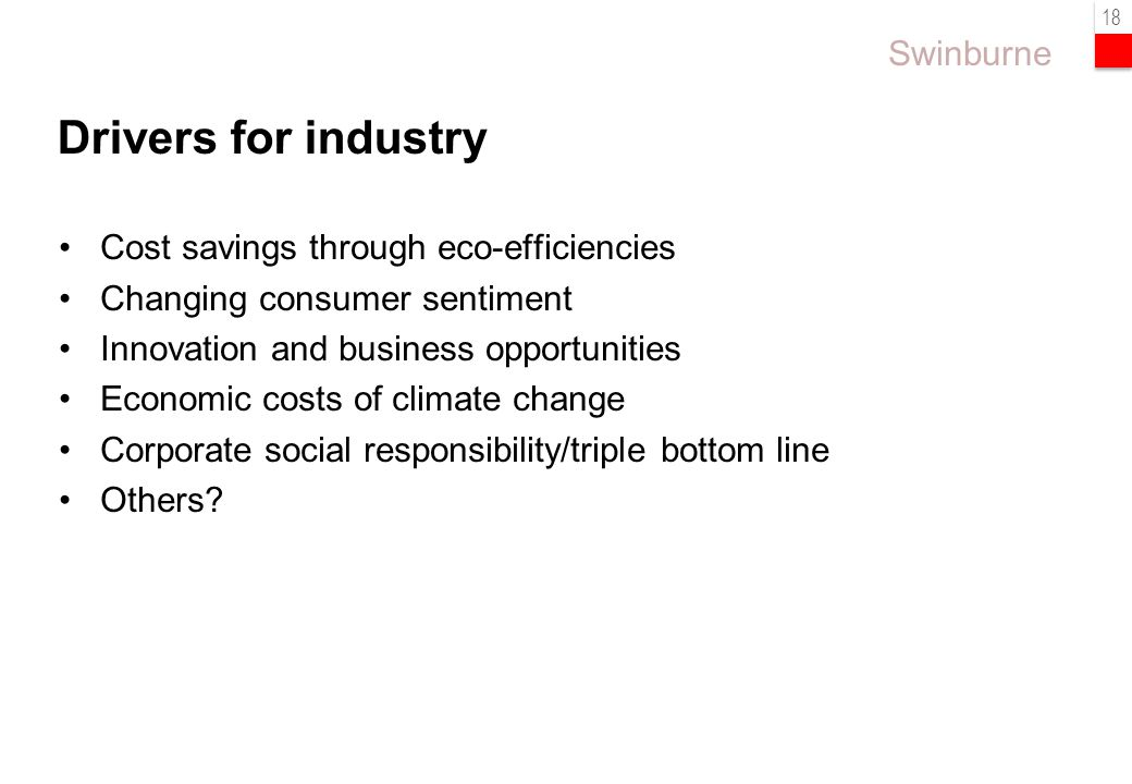 Swinburne 18 Cost savings through eco-efficiencies Changing consumer sentiment Innovation and business opportunities Economic costs of climate change Corporate social responsibility/triple bottom line Others.