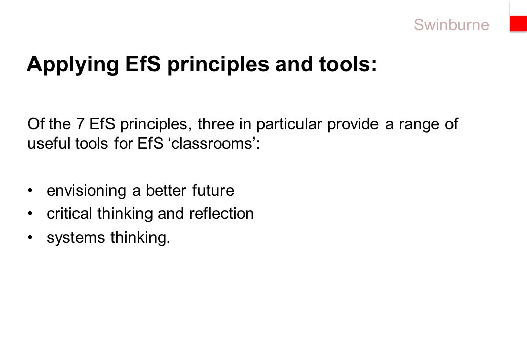 Swinburne Of the 7 EfS principles, three in particular provide a range of useful tools for EfS 'classrooms': envisioning a better future critical thinking and reflection systems thinking.