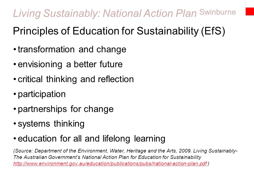 Swinburne Living Sustainably: National Action Plan transformation and change envisioning a better future critical thinking and reflection participation partnerships for change systems thinking education for all and lifelong learning (Source: Department of the Environment, Water, Heritage and the Arts, 2009.