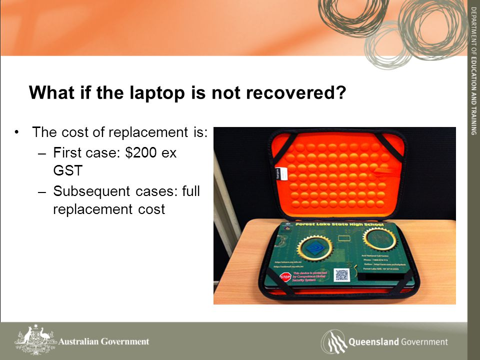 The cost of replacement is: –First case: $200 ex GST –Subsequent cases: full replacement cost What if the laptop is not recovered?