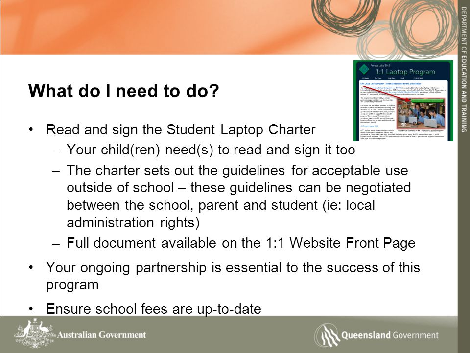 Read and sign the Student Laptop Charter –Your child(ren) need(s) to read and sign it too –The charter sets out the guidelines for acceptable use outside of school – these guidelines can be negotiated between the school, parent and student (ie: local administration rights) –Full document available on the 1:1 Website Front Page Your ongoing partnership is essential to the success of this program Ensure school fees are up-to-date What do I need to do?