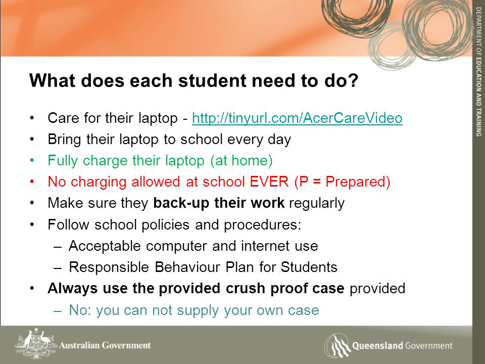 Care for their laptop - http://tinyurl.com/AcerCareVideohttp://tinyurl.com/AcerCareVideo Bring their laptop to school every day Fully charge their laptop (at home) No charging allowed at school EVER (P = Prepared) Make sure they back-up their work regularly Follow school policies and procedures: –Acceptable computer and internet use –Responsible Behaviour Plan for Students Always use the provided crush proof case provided –No: you can not supply your own case What does each student need to do