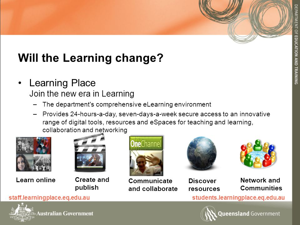 Learning Place Join the new era in Learning –The department s comprehensive eLearning environment –Provides 24-hours-a-day, seven-days-a-week secure access to an innovative range of digital tools, resources and eSpaces for teaching and learning, collaboration and networking Will the Learning change.