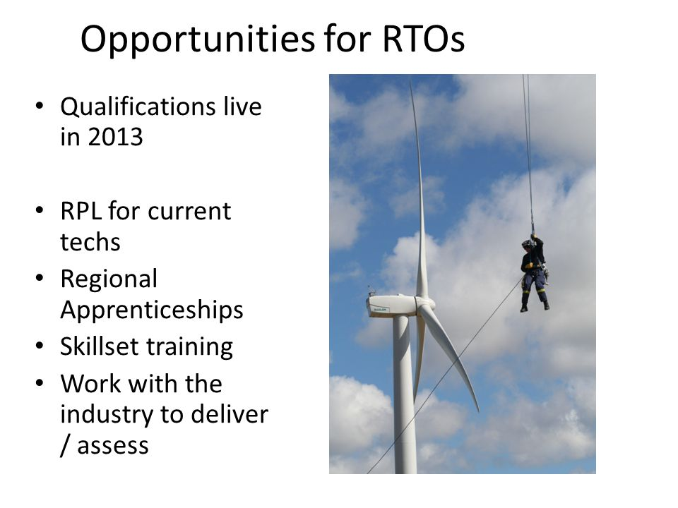 Opportunities for RTOs Qualifications live in 2013 RPL for current techs Regional Apprenticeships Skillset training Work with the industry to deliver / assess