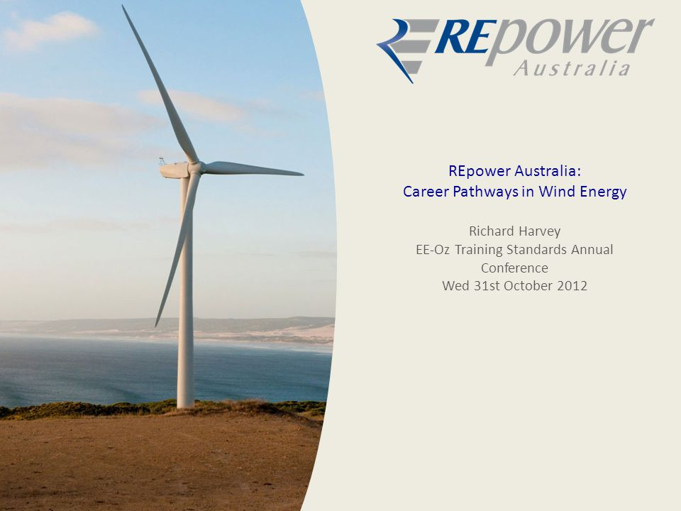 REpower Australia: Career Pathways in Wind Energy Richard Harvey EE-Oz Training Standards Annual Conference Wed 31st October 2012