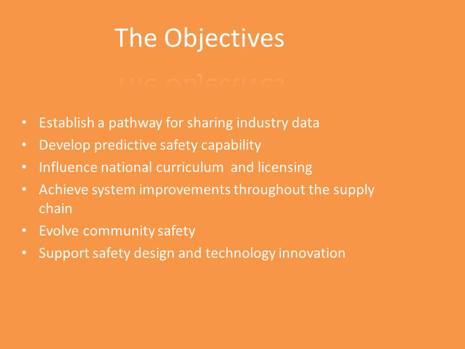 Establish a pathway for sharing industry data Develop predictive safety capability Influence national curriculum and licensing Achieve system improvements throughout the supply chain Evolve community safety Support safety design and technology innovation