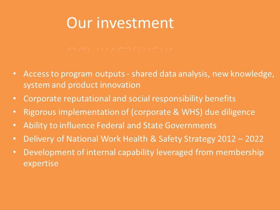 Access to program outputs - shared data analysis, new knowledge, system and product innovation Corporate reputational and social responsibility benefits Rigorous implementation of (corporate & WHS) due diligence Ability to influence Federal and State Governments Delivery of National Work Health & Safety Strategy 2012 – 2022 Development of internal capability leveraged from membership expertise