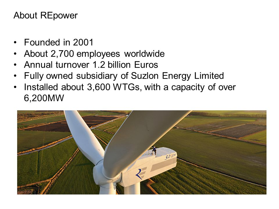 About REpower Founded in 2001 About 2,700 employees worldwide Annual turnover 1.2 billion Euros Fully owned subsidiary of Suzlon Energy Limited Installed about 3,600 WTGs, with a capacity of over 6,200MW