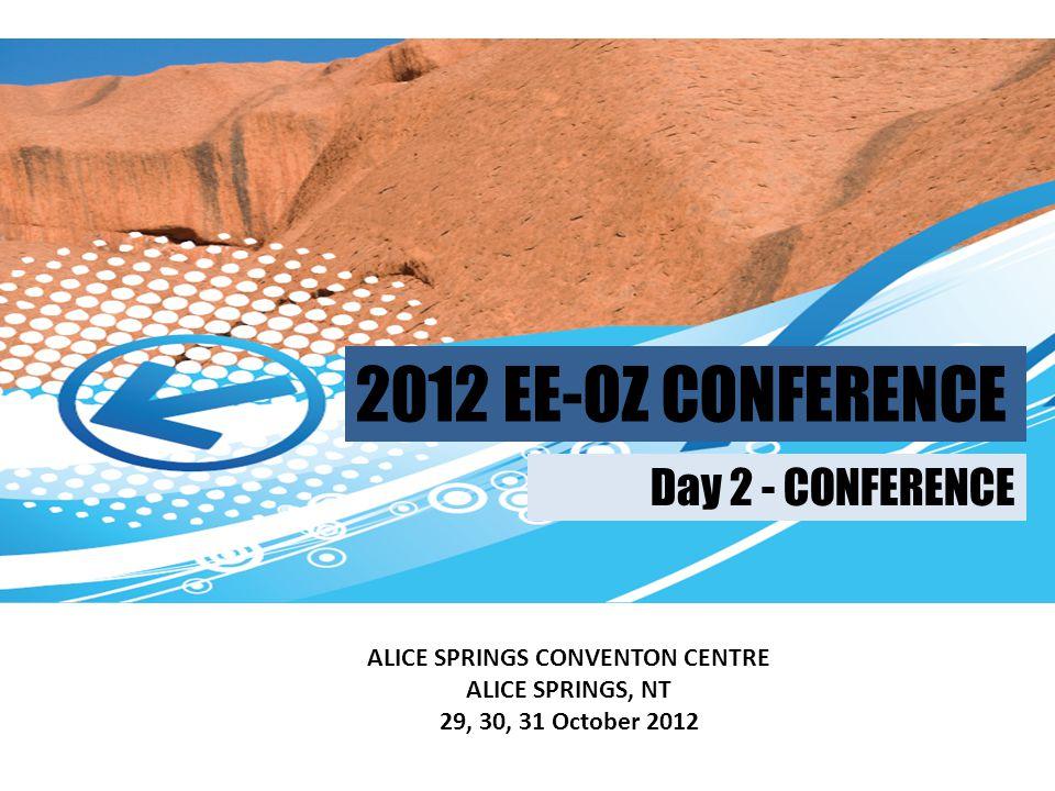 2012 EE-OZ CONFERENCE ALICE SPRINGS CONVENTON CENTRE ALICE SPRINGS, NT 29, 30, 31 October 2012 Day 2 - CONFERENCE