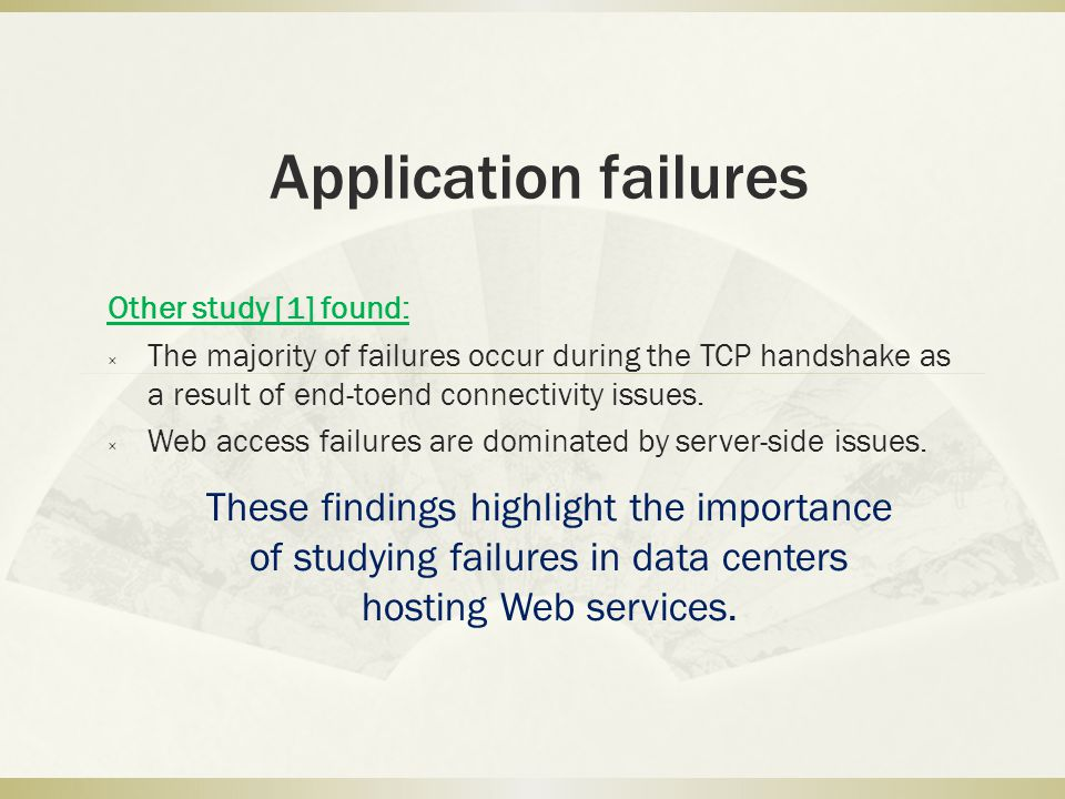 Application failures Other study [1] found: × The majority of failures occur during the TCP handshake as a result of end-toend connectivity issues. ×
