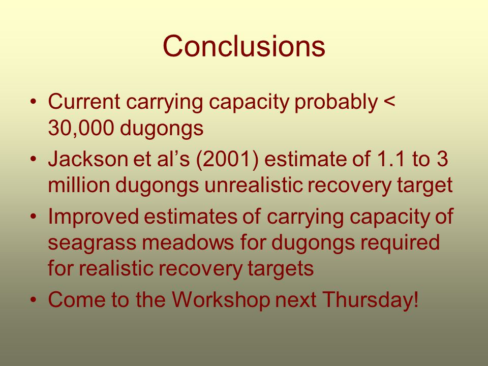 Conclusions Current carrying capacity probably < 30,000 dugongs Jackson et al's (2001) estimate of 1.1 to 3 million dugongs unrealistic recovery target Improved estimates of carrying capacity of seagrass meadows for dugongs required for realistic recovery targets Come to the Workshop next Thursday!