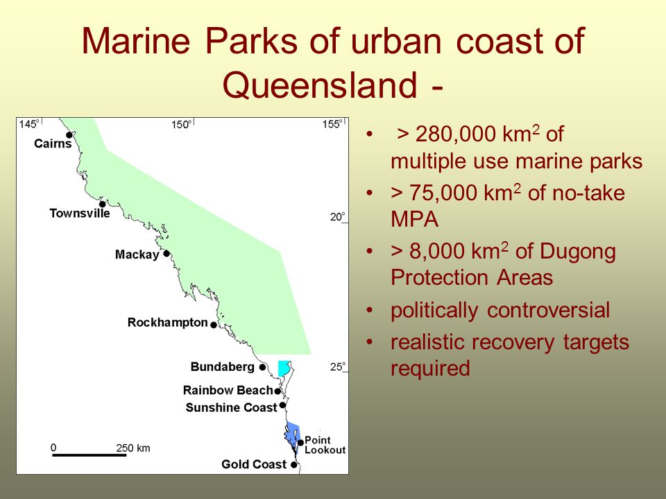 Marine Parks of urban coast of Queensland - > 280,000 km 2 of multiple use marine parks > 75,000 km 2 of no-take MPA > 8,000 km 2 of Dugong Protection Areas politically controversial realistic recovery targets required