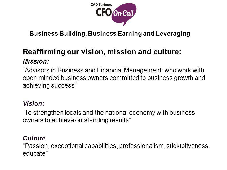 Business Building, Business Earning and Leveraging Reaffirming our vision, mission and culture: Mission: Advisors in Business and Financial Management who work with open minded business owners committed to business growth and achieving success Vision: To strengthen locals and the national economy with business owners to achieve outstanding results Culture: Passion, exceptional capabilities, professionalism, sticktoitveness, educate