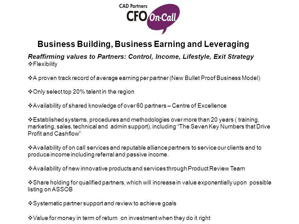 Business Building, Business Earning and Leveraging Reaffirming values to Partners: Control, Income, Lifestyle, Exit Strategy  Flexibility  A proven track record of average earning per partner (New Bullet Proof Business Model)  Only select top 20% talent in the region  Availability of shared knowledge of over 60 partners – Centre of Excellence  Established systems, procedures and methodologies over more than 20 years ( training, marketing, sales, technical and admin support), including The Seven Key Numbers that Drive Profit and Cashflow  Availability of on call services and reputable alliance partners to service our clients and to produce income including referral and passive income.