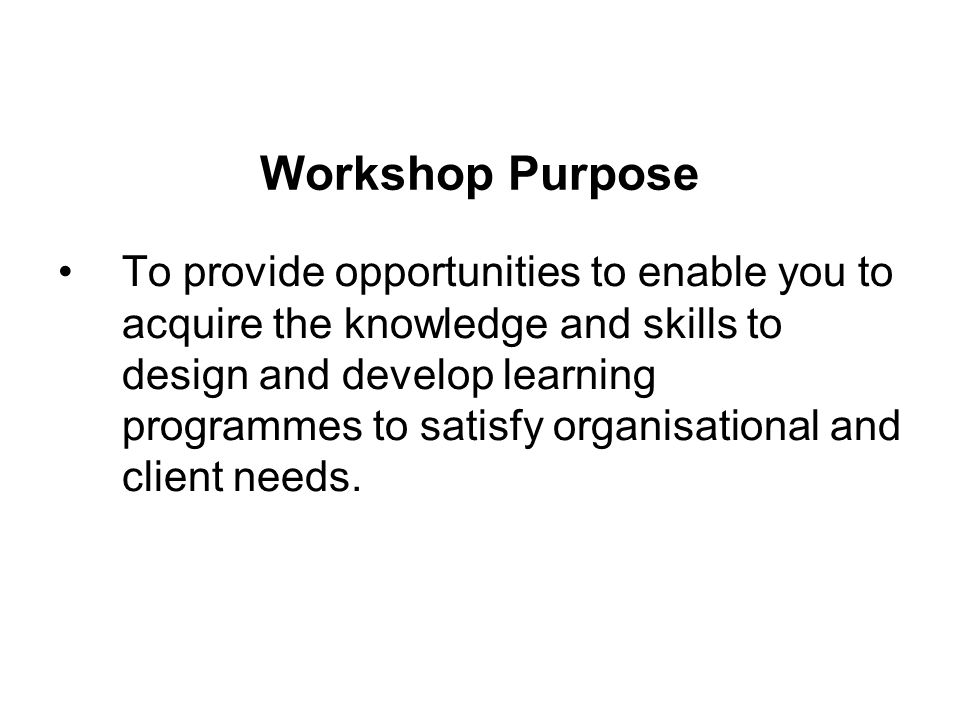 Workshop Purpose To provide opportunities to enable you to acquire the knowledge and skills to design and develop learning programmes to satisfy organisational and client needs.