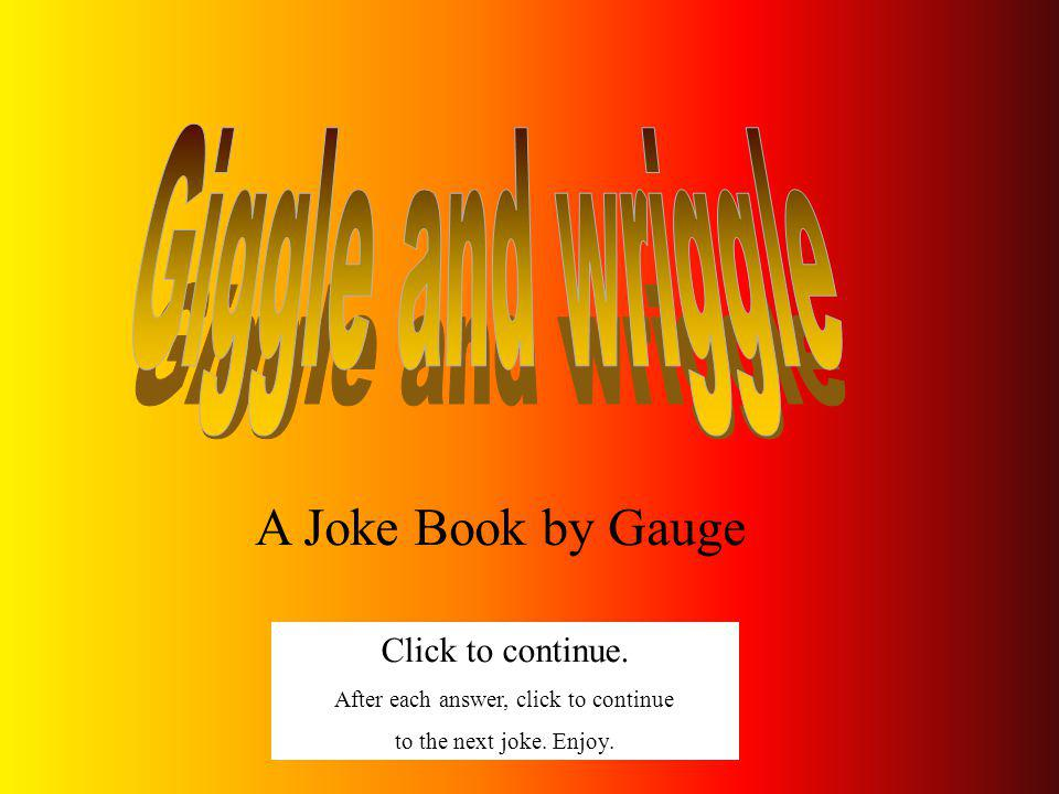 A Joke Book by Gauge Click to continue.After each answer, click to continue to the next joke.